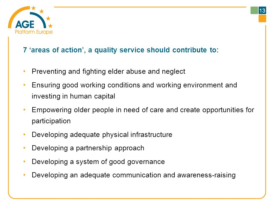 7 'areas of action', a quality service should contribute to: Preventing and fighting elder abuse and neglect Ensuring good working conditions and working environment and investing in human capital Empowering older people in need of care and create opportunities for participation Developing adequate physical infrastructure Developing a partnership approach Developing a system of good governance Developing an adequate communication and awareness-raising 13