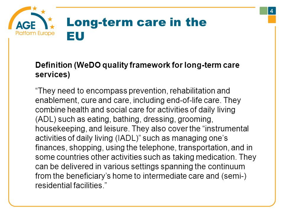 Long-term care in the EU Definition (WeDO quality framework for long-term care services) They need to encompass prevention, rehabilitation and enablement, cure and care, including end-of-life care.