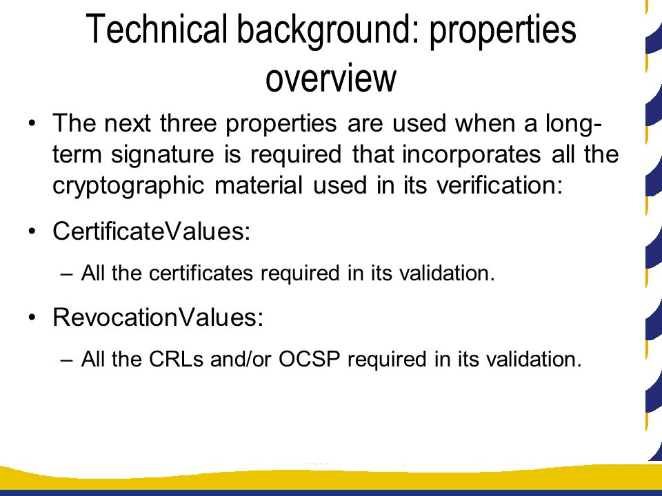Technical background: properties overview The next three properties are used when a long- term signature is required that incorporates all the cryptographic material used in its verification: CertificateValues: –All the certificates required in its validation.
