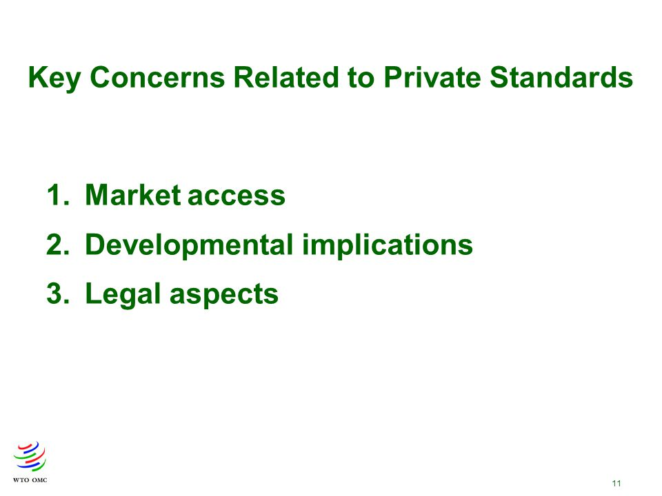 11 Key Concerns Related to Private Standards 1.Market access 2.Developmental implications 3.Legal aspects