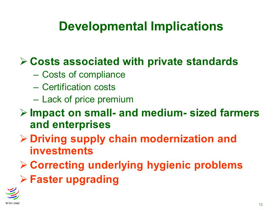 13  Costs associated with private standards –Costs of compliance –Certification costs –Lack of price premium  Impact on small- and medium- sized farmers and enterprises  Driving supply chain modernization and investments  Correcting underlying hygienic problems  Faster upgrading Developmental Implications