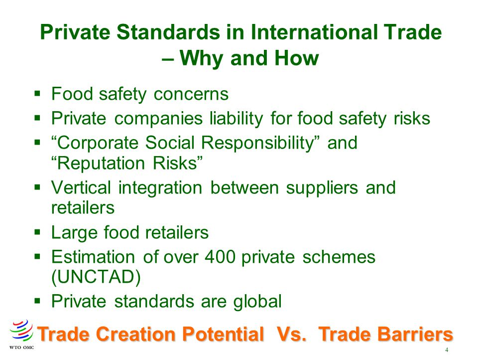 4 Private Standards in International Trade – Why and How  Food safety concerns  Private companies liability for food safety risks  Corporate Social Responsibility and Reputation Risks  Vertical integration between suppliers and retailers  Large food retailers  Estimation of over 400 private schemes (UNCTAD)  Private standards are global Trade Creation Potential Vs.