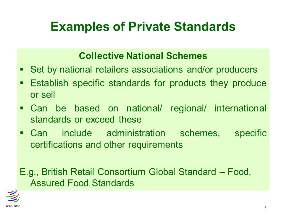 7 Examples of Private Standards Collective National Schemes  Set by national retailers associations and/or producers  Establish specific standards for products they produce or sell  Can be based on national/ regional/ international standards or exceed these  Can include administration schemes, specific certifications and other requirements E.g., British Retail Consortium Global Standard – Food, Assured Food Standards