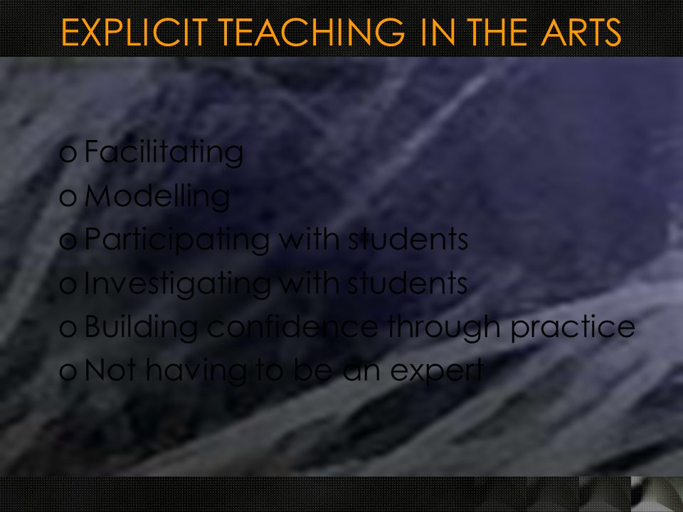 EXPLICIT TEACHING IN THE ARTS oFacilitating oModelling oParticipating with students oInvestigating with students oBuilding confidence through practice oNot having to be an expert