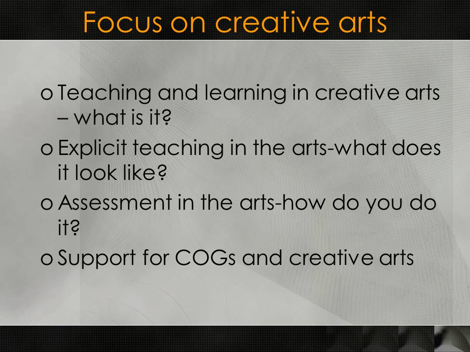 Focus on creative arts oTeaching and learning in creative arts – what is it.