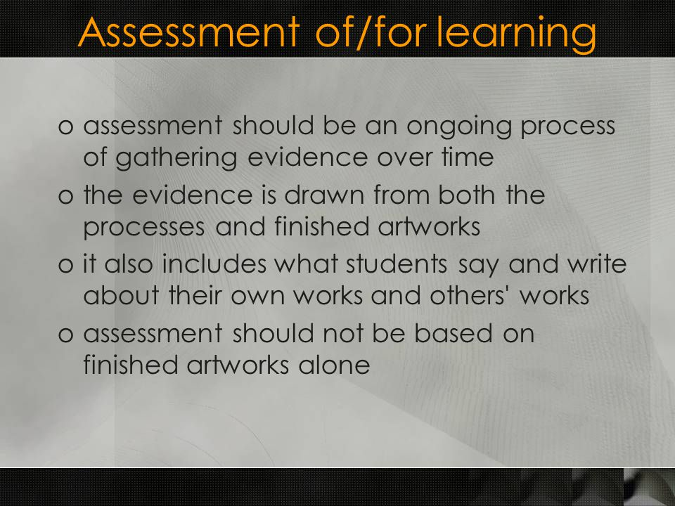 Assessment of/for learning oassessment should be an ongoing process of gathering evidence over time othe evidence is drawn from both the processes and finished artworks oit also includes what students say and write about their own works and others works oassessment should not be based on finished artworks alone