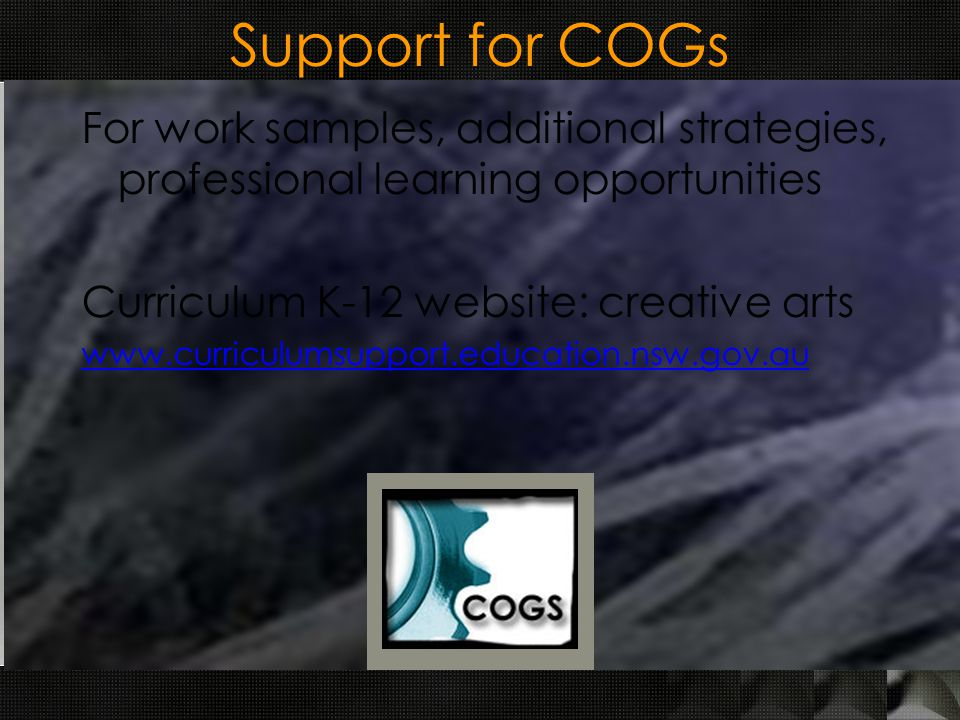 Support for COGs For work samples, additional strategies, professional learning opportunities Curriculum K-12 website: creative arts
