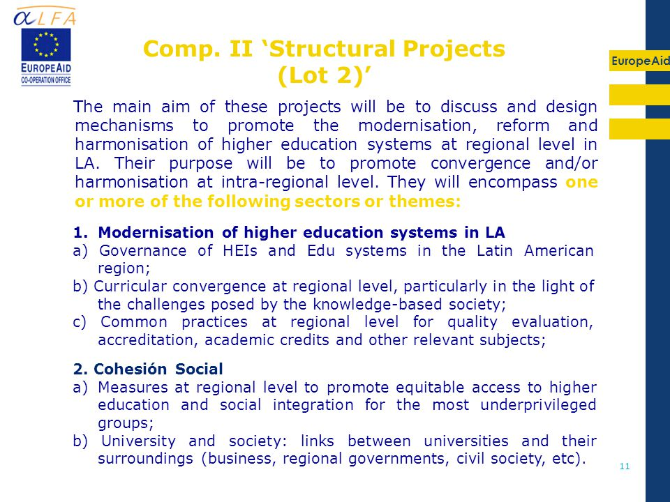 EuropeAid 11 The main aim of these projects will be to discuss and design mechanisms to promote the modernisation, reform and harmonisation of higher education systems at regional level in LA.