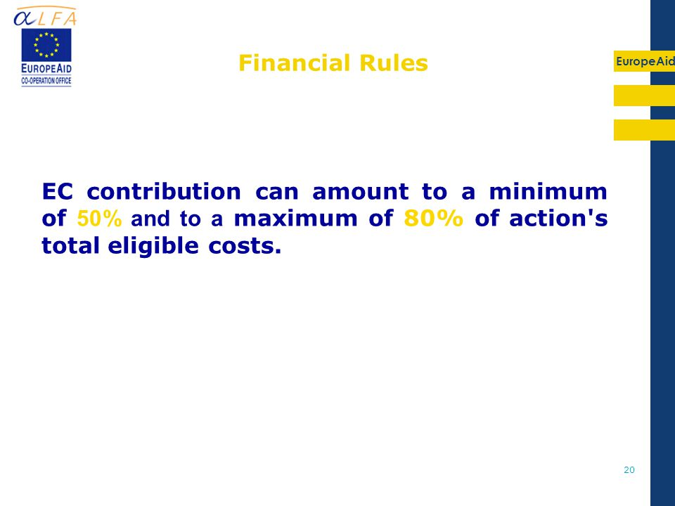 EuropeAid 20 Financial Rules EC contribution can amount to a minimum of 50% and to a maximum of 80% of action s total eligible costs.