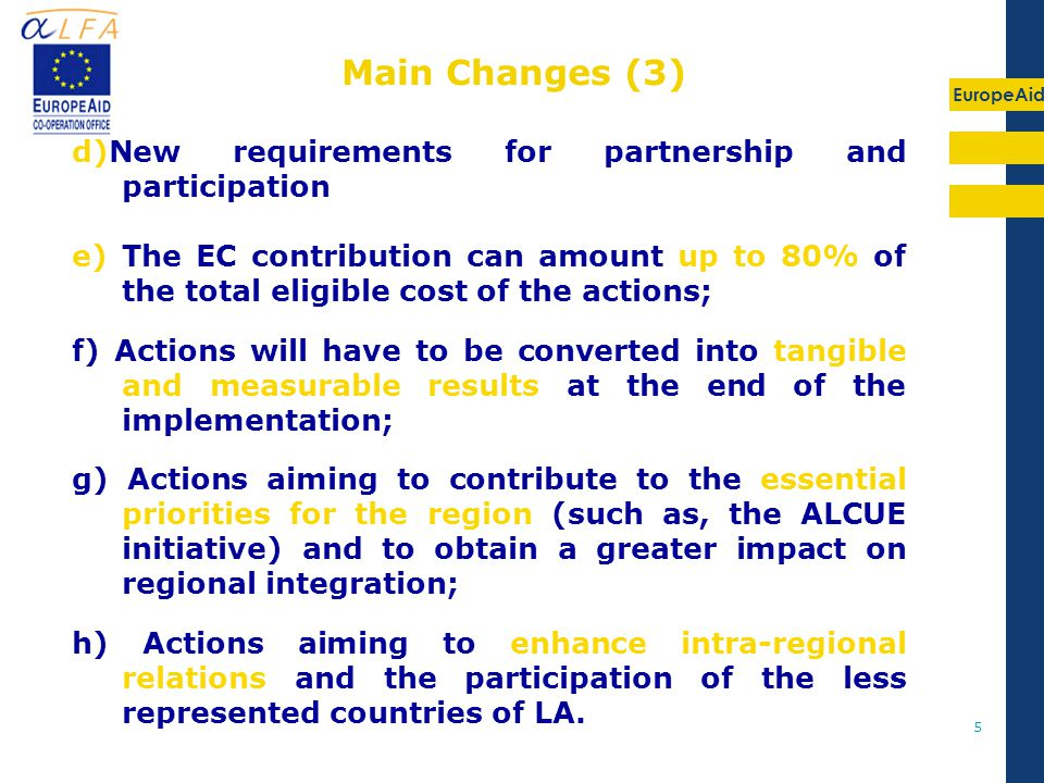 EuropeAid 5 d)New requirements for partnership and participation e) The EC contribution can amount up to 80% of the total eligible cost of the actions; f) Actions will have to be converted into tangible and measurable results at the end of the implementation; g) Actions aiming to contribute to the essential priorities for the region (such as, the ALCUE initiative) and to obtain a greater impact on regional integration; h) Actions aiming to enhance intra-regional relations and the participation of the less represented countries of LA.