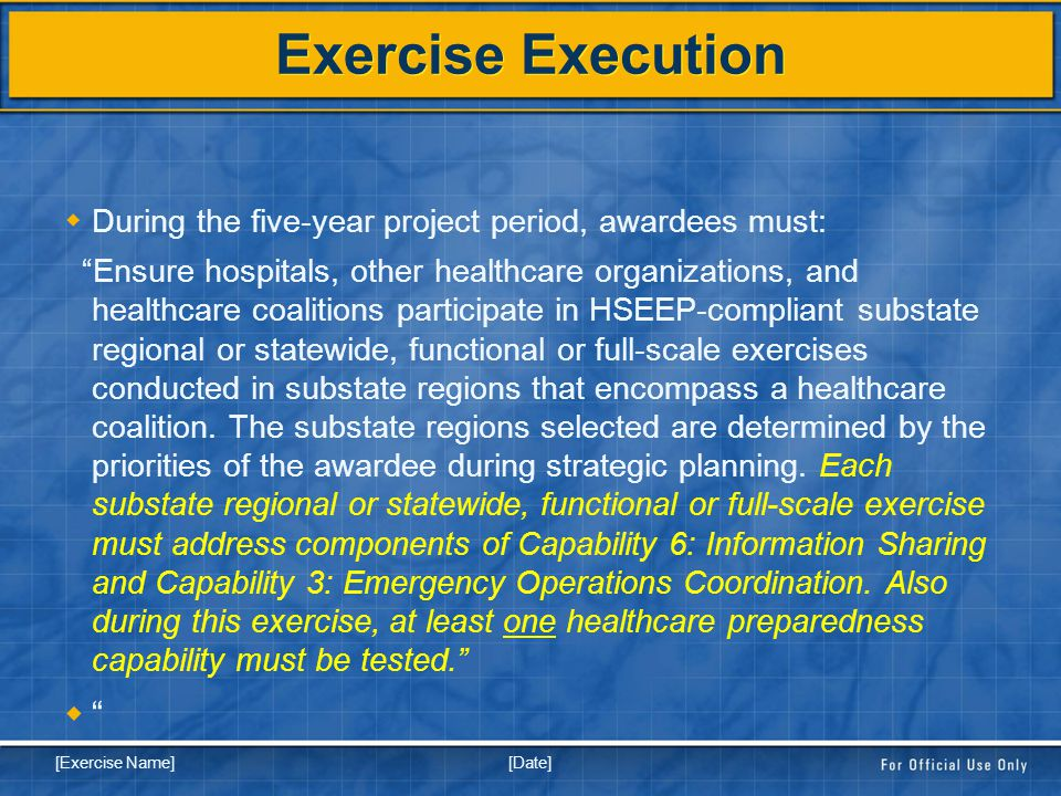 [Date] [Exercise Name] Exercise Execution  During the five-year project period, awardees must: Ensure hospitals, other healthcare organizations, and healthcare coalitions participate in HSEEP-compliant substate regional or statewide, functional or full-scale exercises conducted in substate regions that encompass a healthcare coalition.