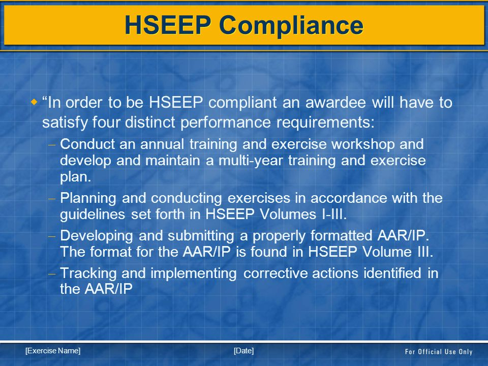 [Date] [Exercise Name] HSEEP Compliance  In order to be HSEEP compliant an awardee will have to satisfy four distinct performance requirements:  Conduct an annual training and exercise workshop and develop and maintain a multi-year training and exercise plan.