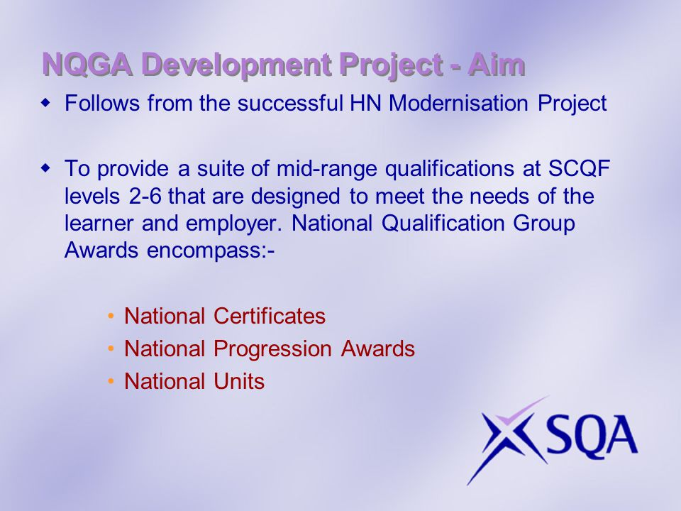 NQGA Development Project - Aim  Follows from the successful HN Modernisation Project  To provide a suite of mid-range qualifications at SCQF levels 2-6 that are designed to meet the needs of the learner and employer.