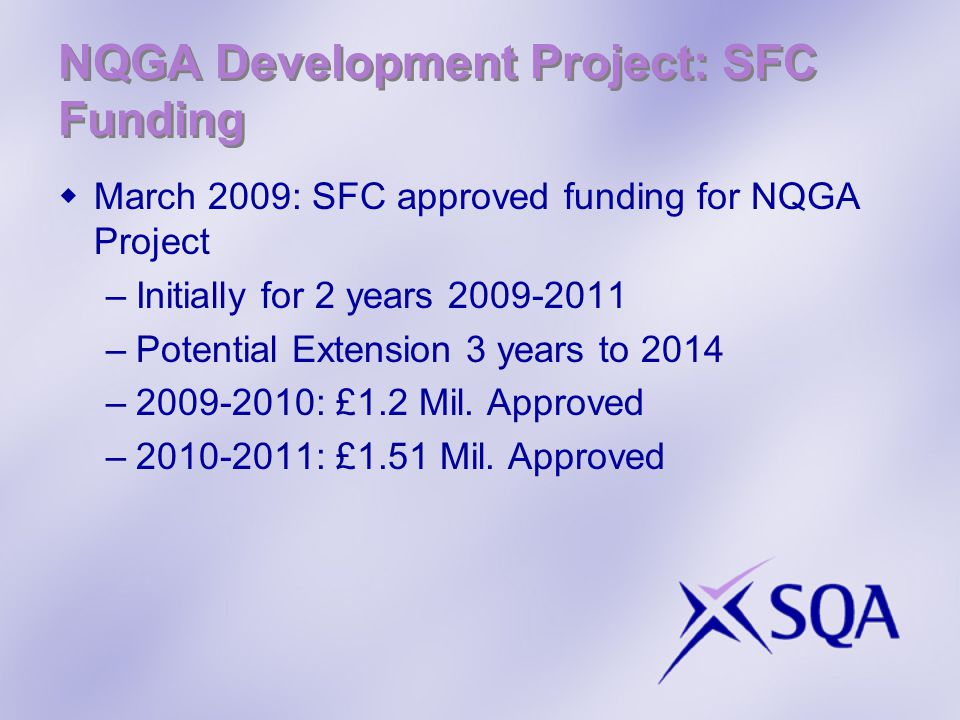 NQGA Development Project: SFC Funding  March 2009: SFC approved funding for NQGA Project –Initially for 2 years –Potential Extension 3 years to 2014 – : £1.2 Mil.