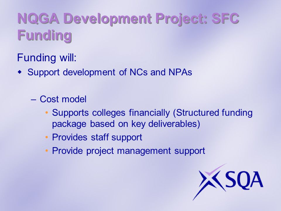 NQGA Development Project: SFC Funding Funding will:  Support development of NCs and NPAs –Cost model Supports colleges financially (Structured funding package based on key deliverables) Provides staff support Provide project management support