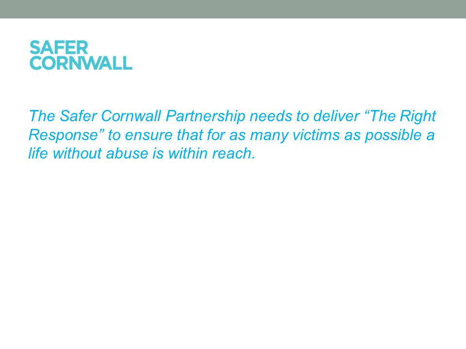 The Safer Cornwall Partnership needs to deliver The Right Response to ensure that for as many victims as possible a life without abuse is within reach.