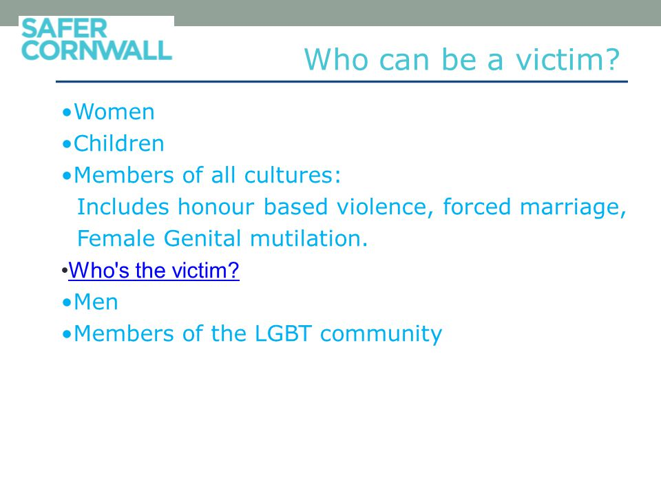 Women Children Members of all cultures: Includes honour based violence, forced marriage, Female Genital mutilation.
