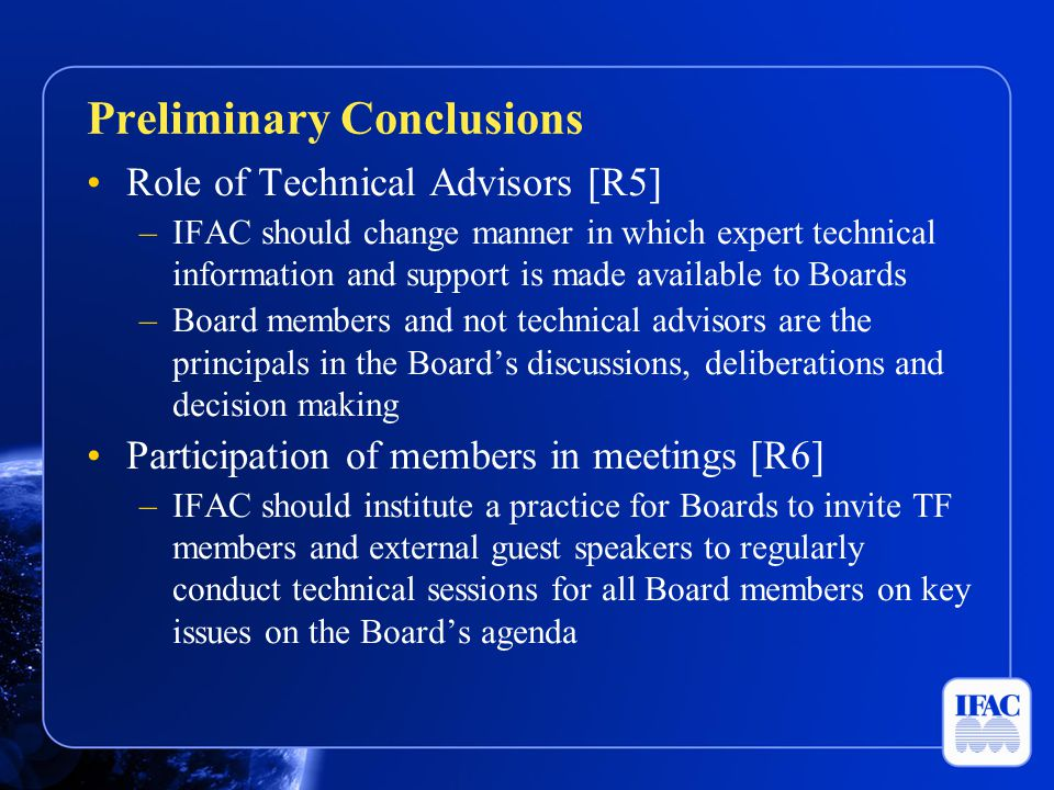 Role of Technical Advisors [R5] –IFAC should change manner in which expert technical information and support is made available to Boards –Board members and not technical advisors are the principals in the Board's discussions, deliberations and decision making Participation of members in meetings [R6] –IFAC should institute a practice for Boards to invite TF members and external guest speakers to regularly conduct technical sessions for all Board members on key issues on the Board's agenda Preliminary Conclusions
