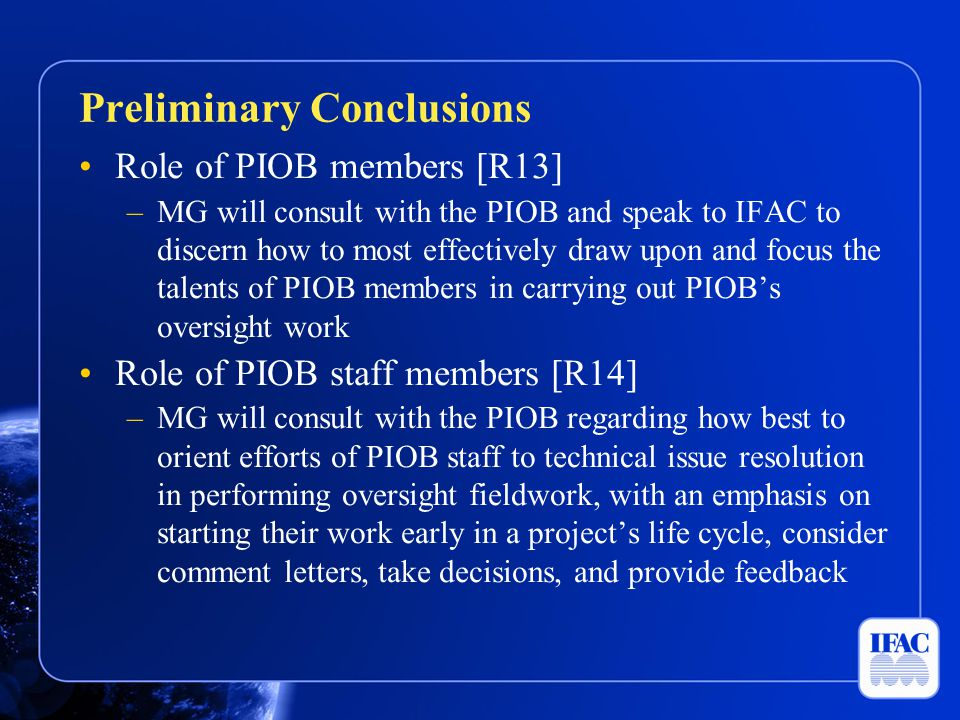 Role of PIOB members [R13] –MG will consult with the PIOB and speak to IFAC to discern how to most effectively draw upon and focus the talents of PIOB members in carrying out PIOB's oversight work Role of PIOB staff members [R14] –MG will consult with the PIOB regarding how best to orient efforts of PIOB staff to technical issue resolution in performing oversight fieldwork, with an emphasis on starting their work early in a project's life cycle, consider comment letters, take decisions, and provide feedback Preliminary Conclusions