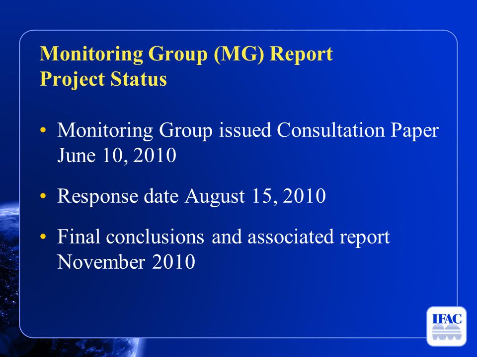 Monitoring Group issued Consultation Paper June 10, 2010 Response date August 15, 2010 Final conclusions and associated report November 2010 Monitoring Group (MG) Report Project Status