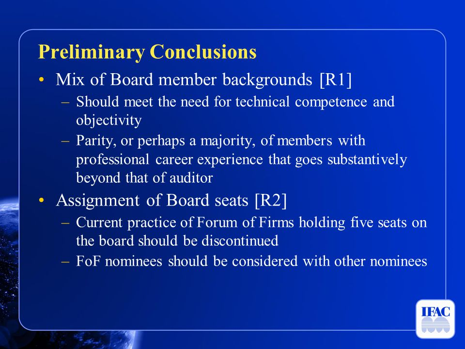 Mix of Board member backgrounds [R1] –Should meet the need for technical competence and objectivity –Parity, or perhaps a majority, of members with professional career experience that goes substantively beyond that of auditor Assignment of Board seats [R2] –Current practice of Forum of Firms holding five seats on the board should be discontinued –FoF nominees should be considered with other nominees Preliminary Conclusions