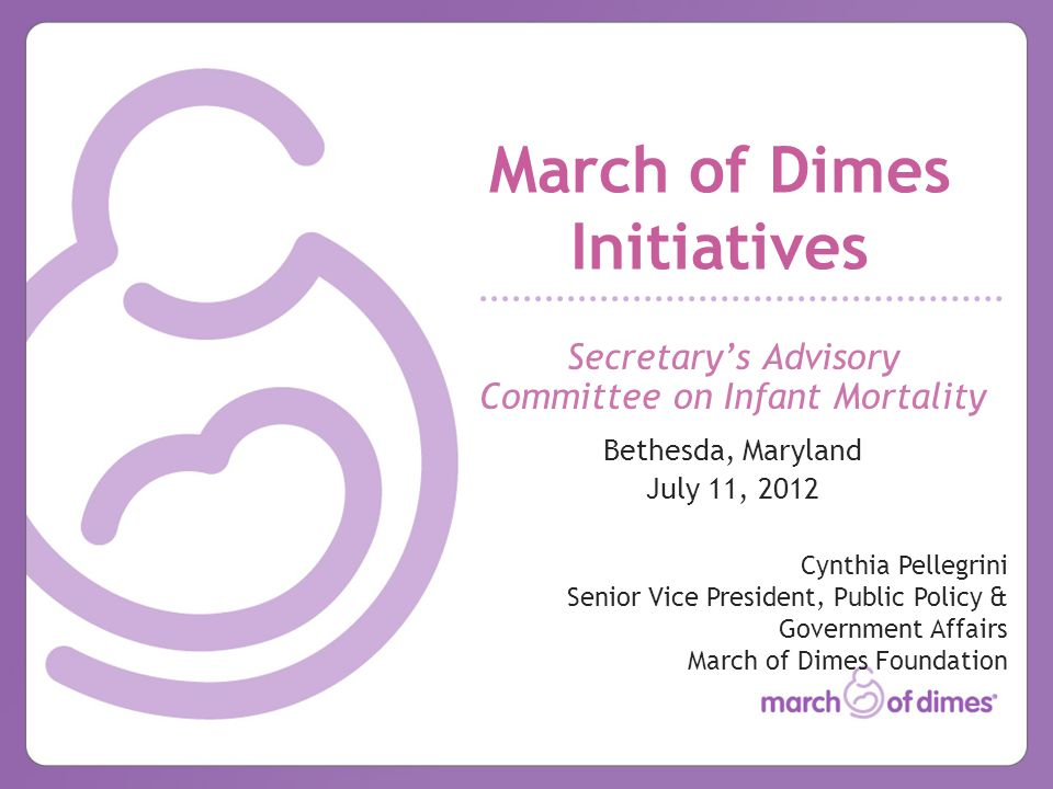 March of Dimes Initiatives Secretary's Advisory Committee on Infant Mortality Bethesda, Maryland July 11, 2012 Cynthia Pellegrini Senior Vice President, Public Policy & Government Affairs March of Dimes Foundation