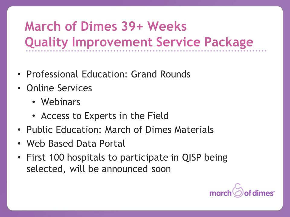 March of Dimes 39+ Weeks Quality Improvement Service Package Professional Education: Grand Rounds Online Services Webinars Access to Experts in the Field Public Education: March of Dimes Materials Web Based Data Portal First 100 hospitals to participate in QISP being selected, will be announced soon