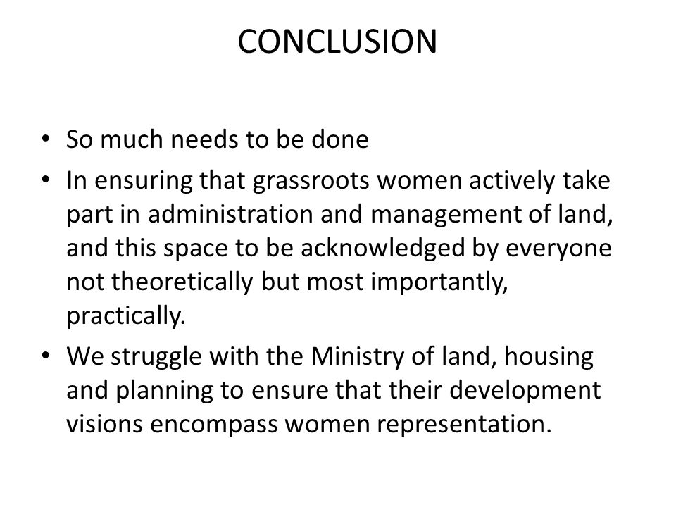 CONCLUSION So much needs to be done In ensuring that grassroots women actively take part in administration and management of land, and this space to be acknowledged by everyone not theoretically but most importantly, practically.