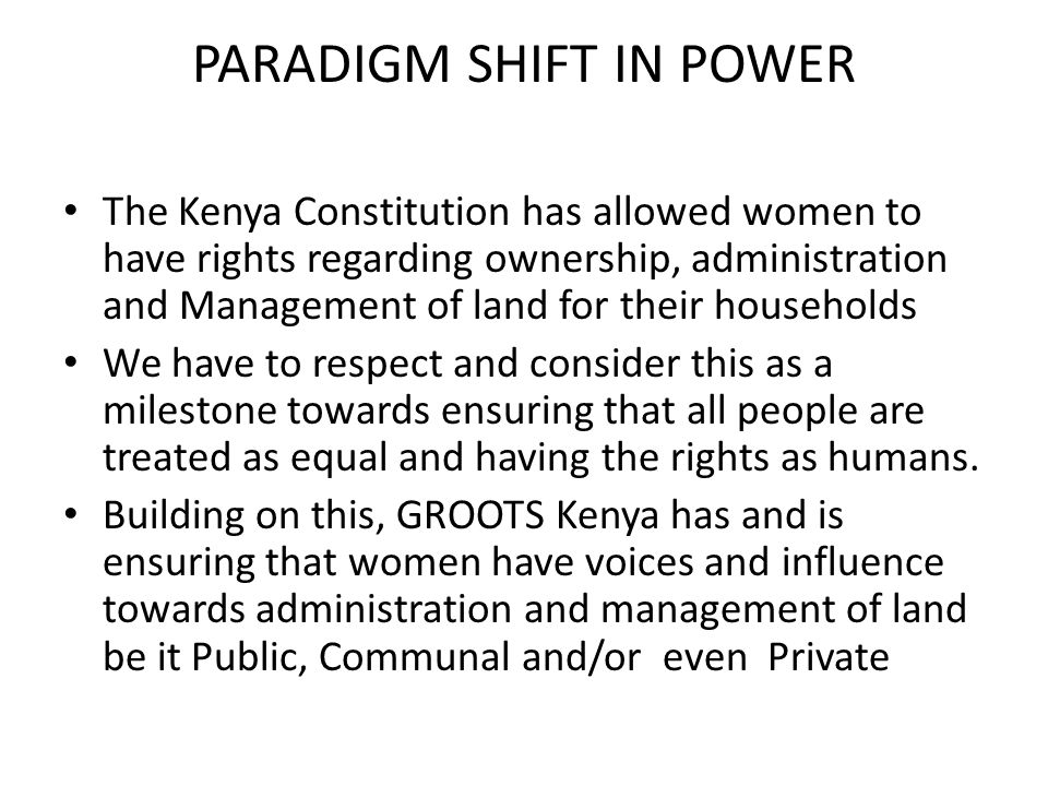 PARADIGM SHIFT IN POWER The Kenya Constitution has allowed women to have rights regarding ownership, administration and Management of land for their households We have to respect and consider this as a milestone towards ensuring that all people are treated as equal and having the rights as humans.