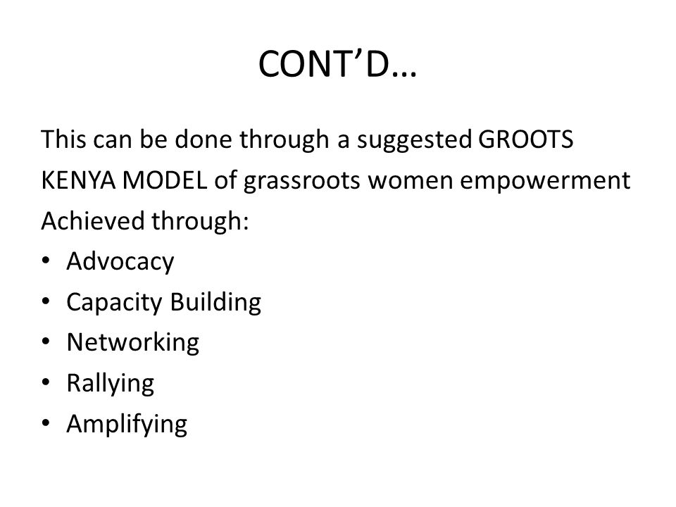 CONT'D… This can be done through a suggested GROOTS KENYA MODEL of grassroots women empowerment Achieved through: Advocacy Capacity Building Networking Rallying Amplifying