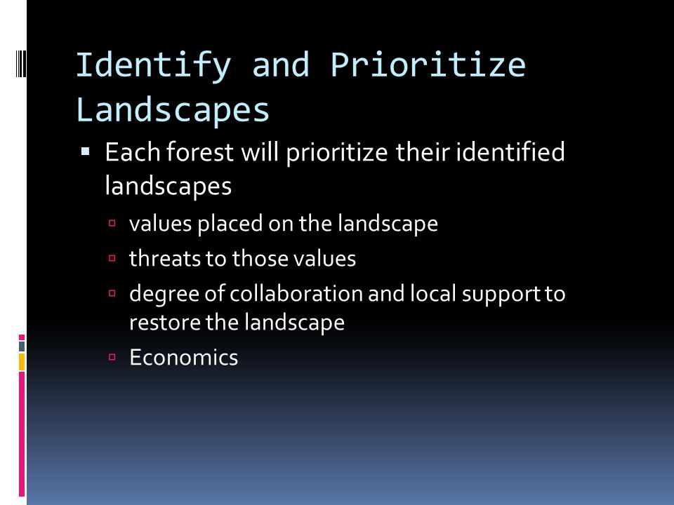 Identify and Prioritize Landscapes  Each forest will prioritize their identified landscapes  values placed on the landscape  threats to those values  degree of collaboration and local support to restore the landscape  Economics
