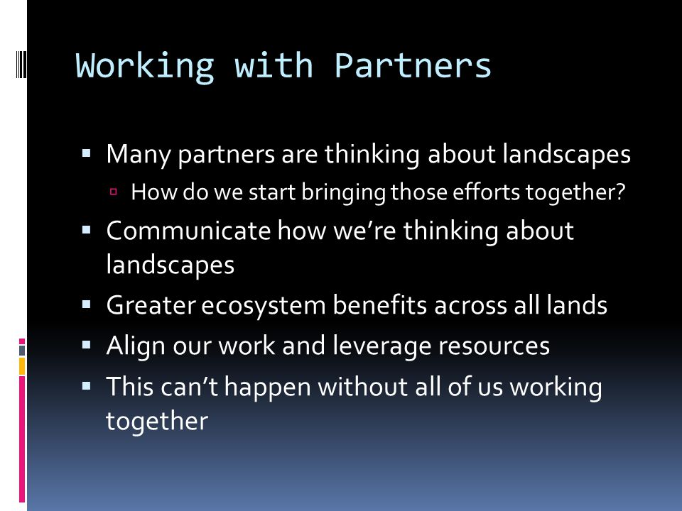 Working with Partners  Many partners are thinking about landscapes  How do we start bringing those efforts together.