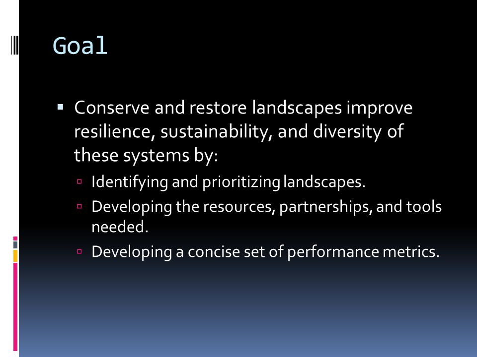 Goal  Conserve and restore landscapes improve resilience, sustainability, and diversity of these systems by:  Identifying and prioritizing landscapes.