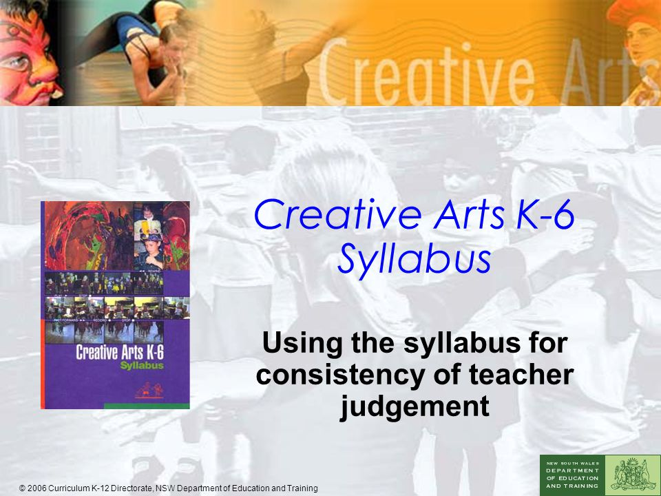 Creative Arts K-6 Syllabus Using the syllabus for consistency of teacher judgement © 2006 Curriculum K-12 Directorate, NSW Department of Education and Training