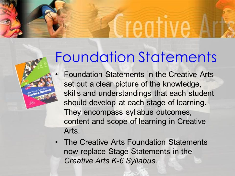 Foundation Statements Foundation Statements in the Creative Arts set out a clear picture of the knowledge, skills and understandings that each student should develop at each stage of learning.