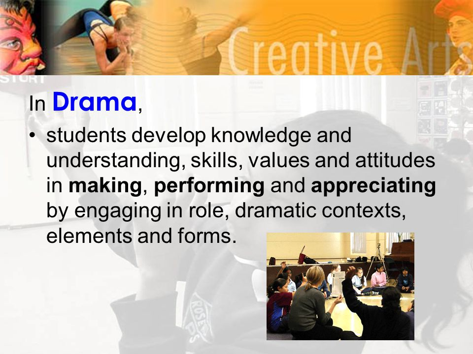 In Drama, students develop knowledge and understanding, skills, values and attitudes in making, performing and appreciating by engaging in role, dramatic contexts, elements and forms.