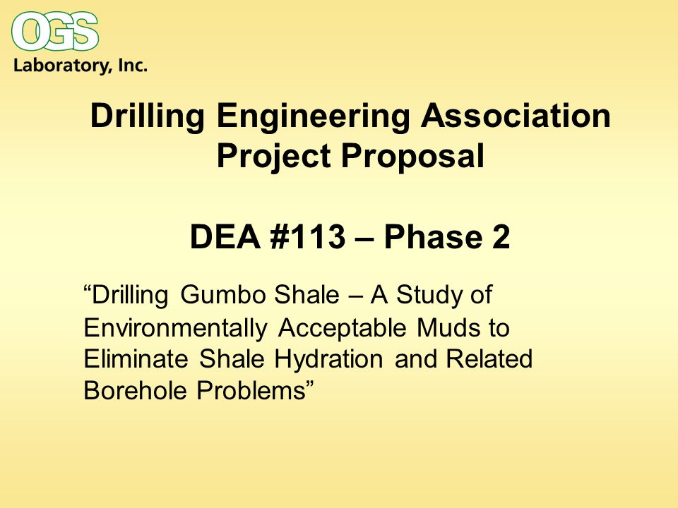 Drilling Engineering Association Project Proposal DEA #113 – Phase 2 Drilling Gumbo Shale – A Study of Environmentally Acceptable Muds to Eliminate Shale Hydration and Related Borehole Problems