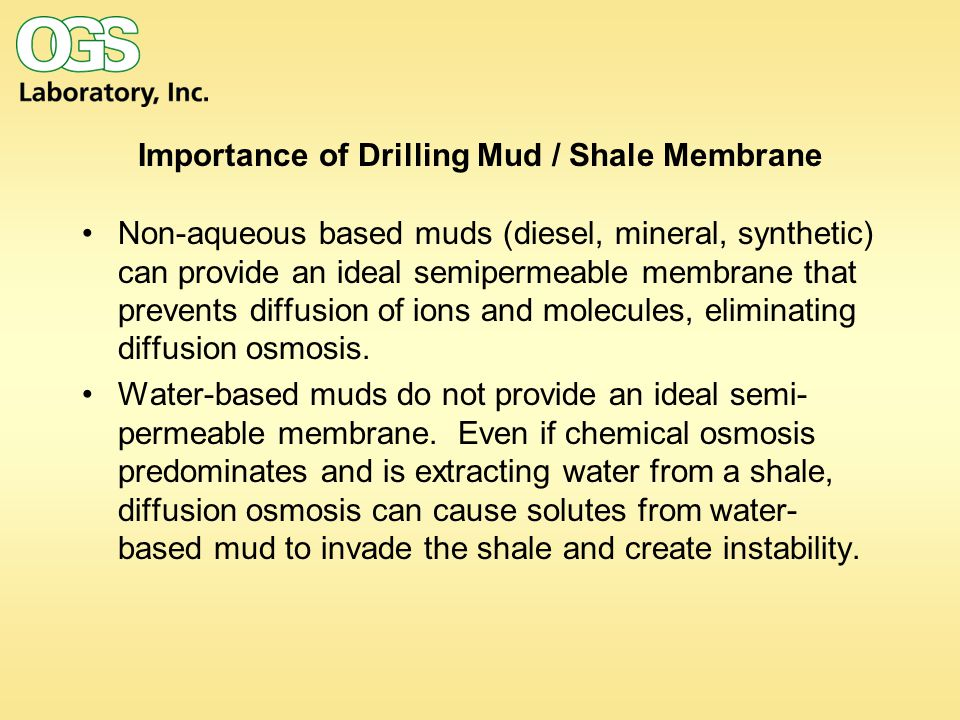 Importance of Drilling Mud / Shale Membrane Non-aqueous based muds (diesel, mineral, synthetic) can provide an ideal semipermeable membrane that prevents diffusion of ions and molecules, eliminating diffusion osmosis.