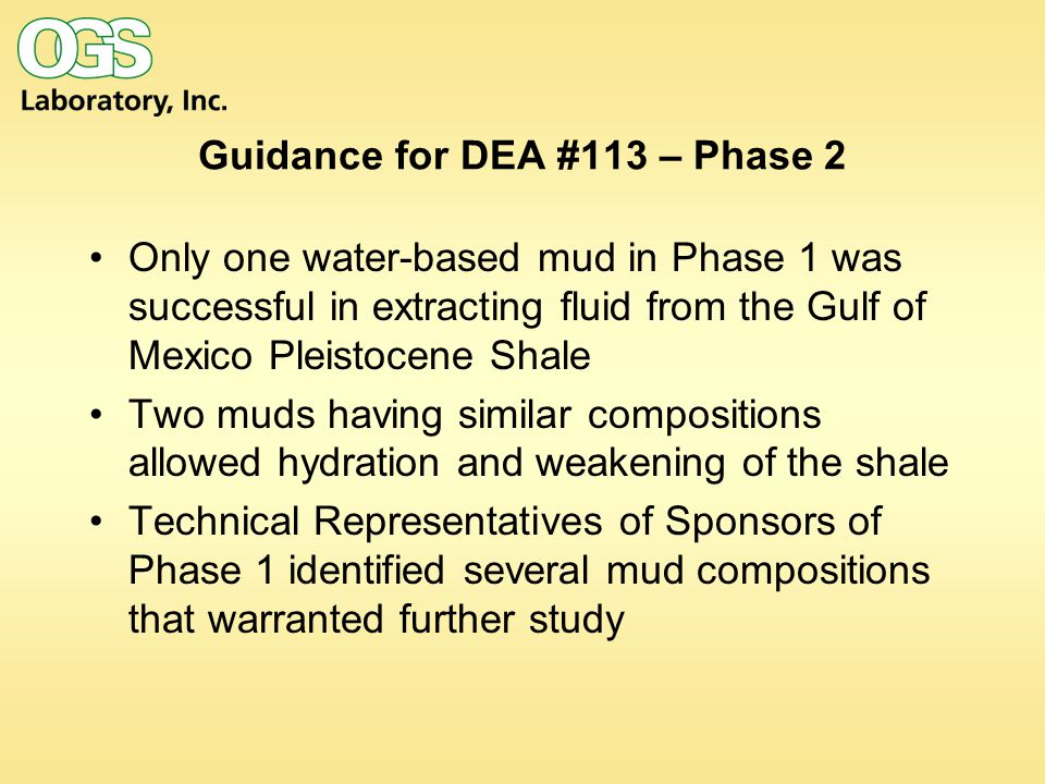 Guidance for DEA #113 – Phase 2 Only one water-based mud in Phase 1 was successful in extracting fluid from the Gulf of Mexico Pleistocene Shale Two muds having similar compositions allowed hydration and weakening of the shale Technical Representatives of Sponsors of Phase 1 identified several mud compositions that warranted further study