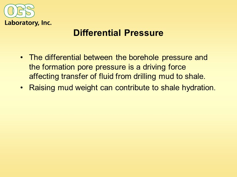 Differential Pressure The differential between the borehole pressure and the formation pore pressure is a driving force affecting transfer of fluid from drilling mud to shale.