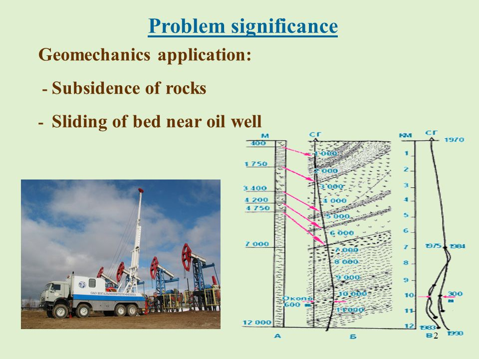 2 Problem significance Geomechanics application: - Subsidence of rocks - Sliding of bed near oil well