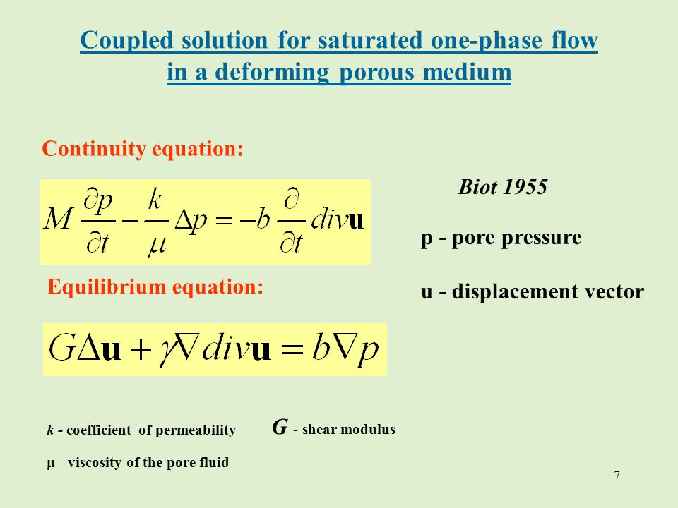 7 Continuity equation: Equilibrium equation: p - pore pressure u - displacement vector k - coefficient of permeability μ - viscosity of the pore fluid Coupled solution for saturated one-phase flow in a deforming porous medium G - shear modulus Biot 1955