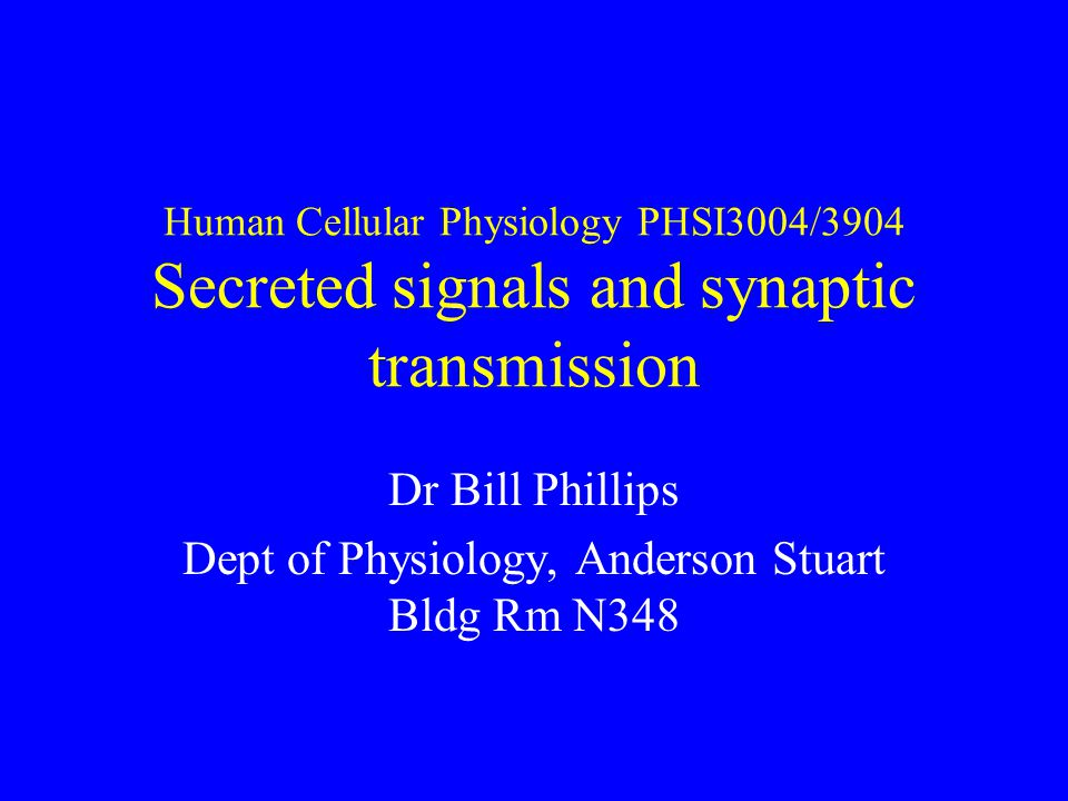 Human Cellular Physiology PHSI3004/3904 Secreted signals and synaptic transmission Dr Bill Phillips Dept of Physiology, Anderson Stuart Bldg Rm N348