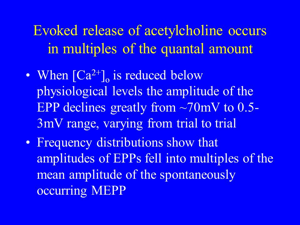 Evoked release of acetylcholine occurs in multiples of the quantal amount When [Ca 2+ ] o is reduced below physiological levels the amplitude of the EPP declines greatly from ~70mV to mV range, varying from trial to trial Frequency distributions show that amplitudes of EPPs fell into multiples of the mean amplitude of the spontaneously occurring MEPP