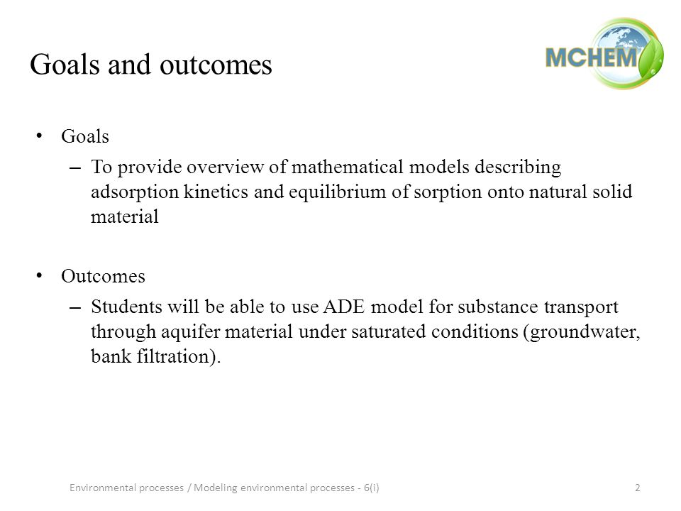 Goals and outcomes Goals – To provide overview of mathematical models describing adsorption kinetics and equilibrium of sorption onto natural solid material Outcomes – Students will be able to use ADE model for substance transport through aquifer material under saturated conditions (groundwater, bank filtration).