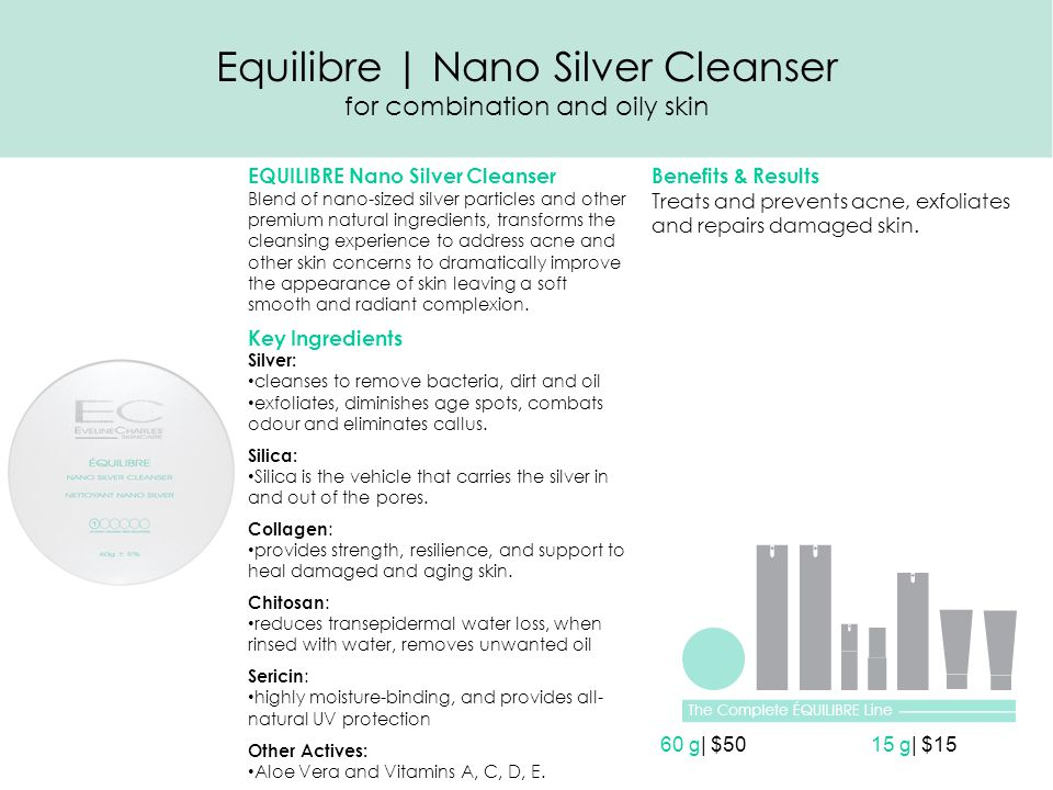 Equilibre | Nano Silver Cleanser for combination and oily skin EQUILIBRE Nano Silver Cleanser Blend of nano-sized silver particles and other premium natural ingredients, transforms the cleansing experience to address acne and other skin concerns to dramatically improve the appearance of skin leaving a soft smooth and radiant complexion.