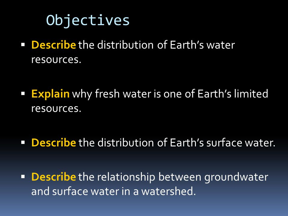 Objectives  Describe the distribution of Earth's water resources.