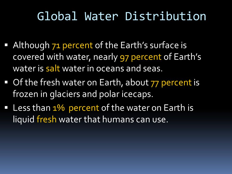 Global Water Distribution  Although 71 percent of the Earth's surface is covered with water, nearly 97 percent of Earth's water is salt water in oceans and seas.