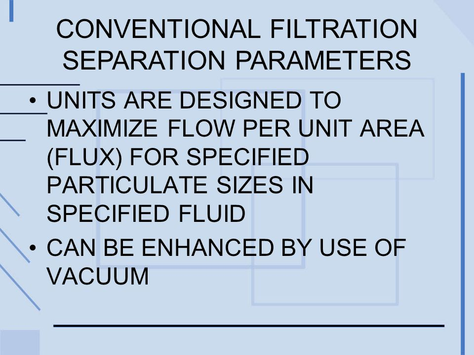 UNITS ARE DESIGNED TO MAXIMIZE FLOW PER UNIT AREA (FLUX) FOR SPECIFIED PARTICULATE SIZES IN SPECIFIED FLUID CAN BE ENHANCED BY USE OF VACUUM