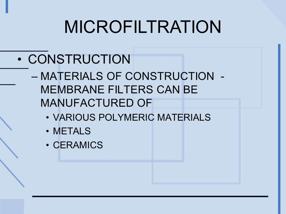 MICROFILTRATION CONSTRUCTION –MATERIALS OF CONSTRUCTION - MEMBRANE FILTERS CAN BE MANUFACTURED OF VARIOUS POLYMERIC MATERIALS METALS CERAMICS